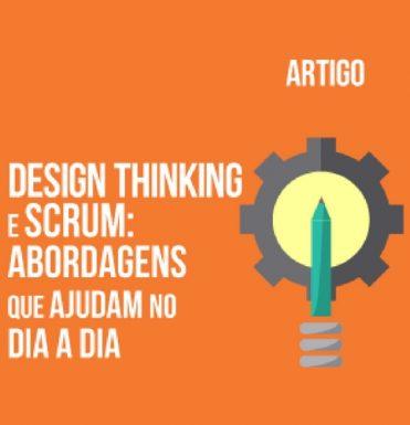design-thinking-e-scrum-abordagens-que-ajudam-no-dia-a-dia-e-agregam-valor-na-gestao-de-projetos