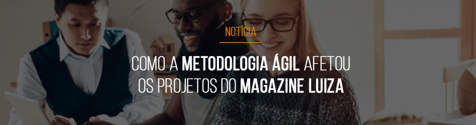 como-a-metodologia-agil-afetou-os-projetos-do-magazine-luiza
