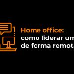 home-office-como-liderar-uma-equipe-de-forma-remota-e-eficaz