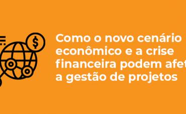 como-o-novo-cenario-economico-e-a-crise-financeira-podem-afetar-a-gestao-de-projetos