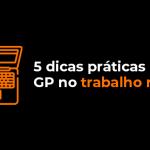 5-dicas-praticas-para-o-gp-no-trabalho-remoto
