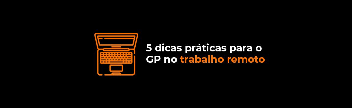 5 dicas práticas para o GP no trabalho remoto