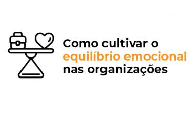 como-cultivar-o-equilibrio-emocional-nas-organizacoes